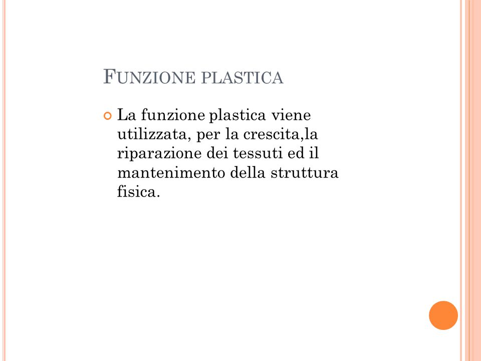 F UNZIONE PLASTICA La funzione plastica viene utilizzata, per la crescita,la riparazione dei tessuti ed il mantenimento della struttura fisica.