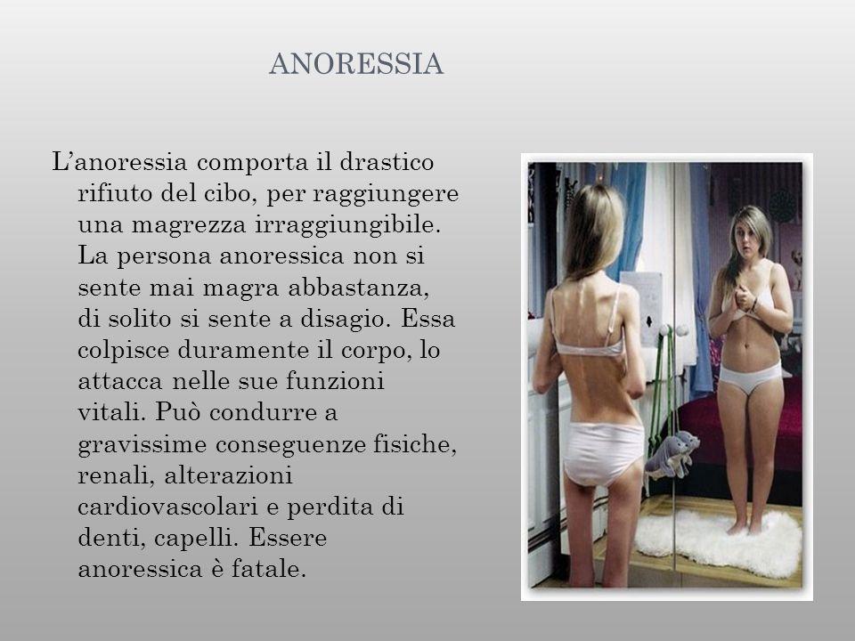 ANORESSIA L'anoressia comporta il drastico rifiuto del cibo, per raggiungere una magrezza irraggiungibile. La persona anoressica non si sente mai magr