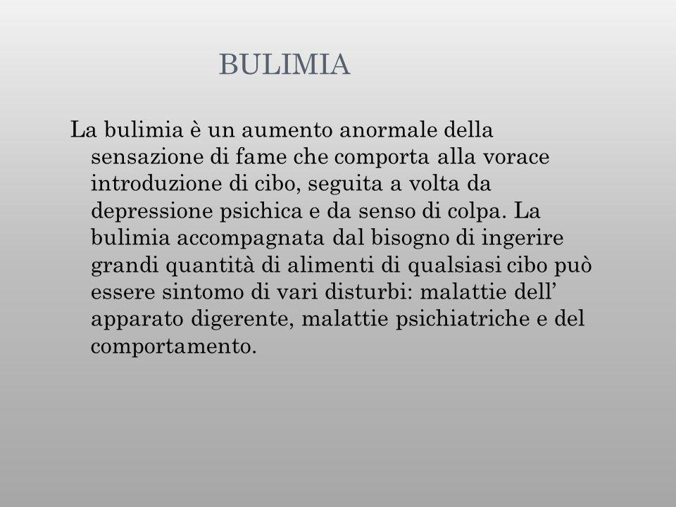 BULIMIA La bulimia è un aumento anormale della sensazione di fame che comporta alla vorace introduzione di cibo, seguita a volta da depressione psichi