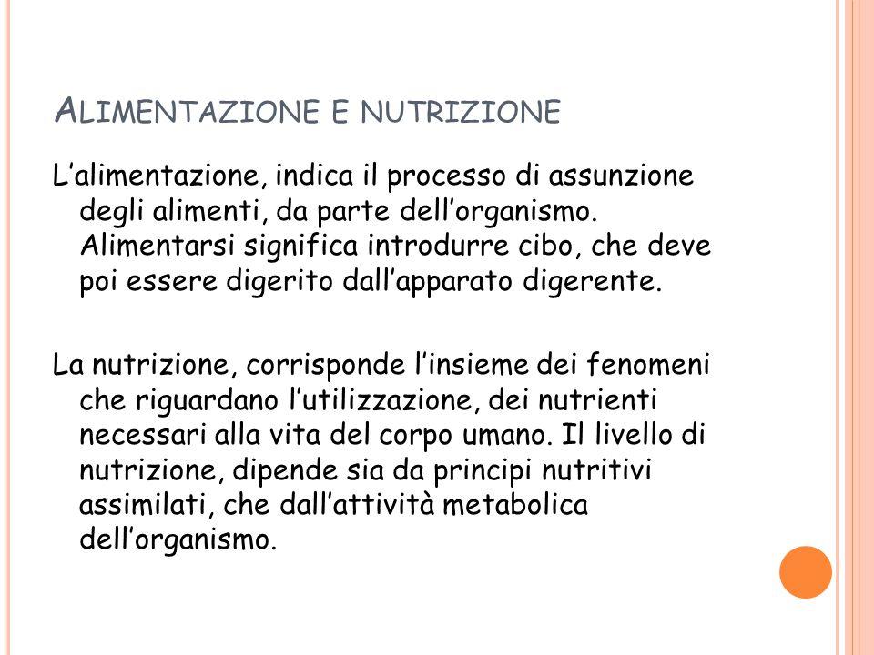 A LIMENTAZIONE E NUTRIZIONE L'alimentazione, indica il processo di assunzione degli alimenti, da parte dell'organismo. Alimentarsi significa introdurr