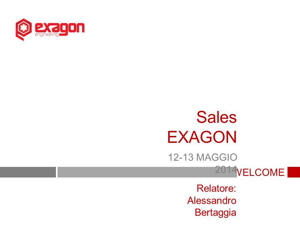 WELCOME Sales EXAGON 12-13 MAGGIO 2014 Relatore: Alessandro Bertaggia