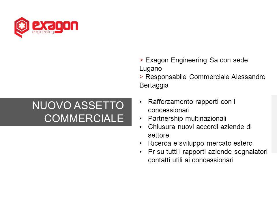 NUOVO ASSETTO COMMERCIALE > Exagon Engineering Sa con sede Lugano > Responsabile Commerciale Alessandro Bertaggia Rafforzamento rapporti con i concess