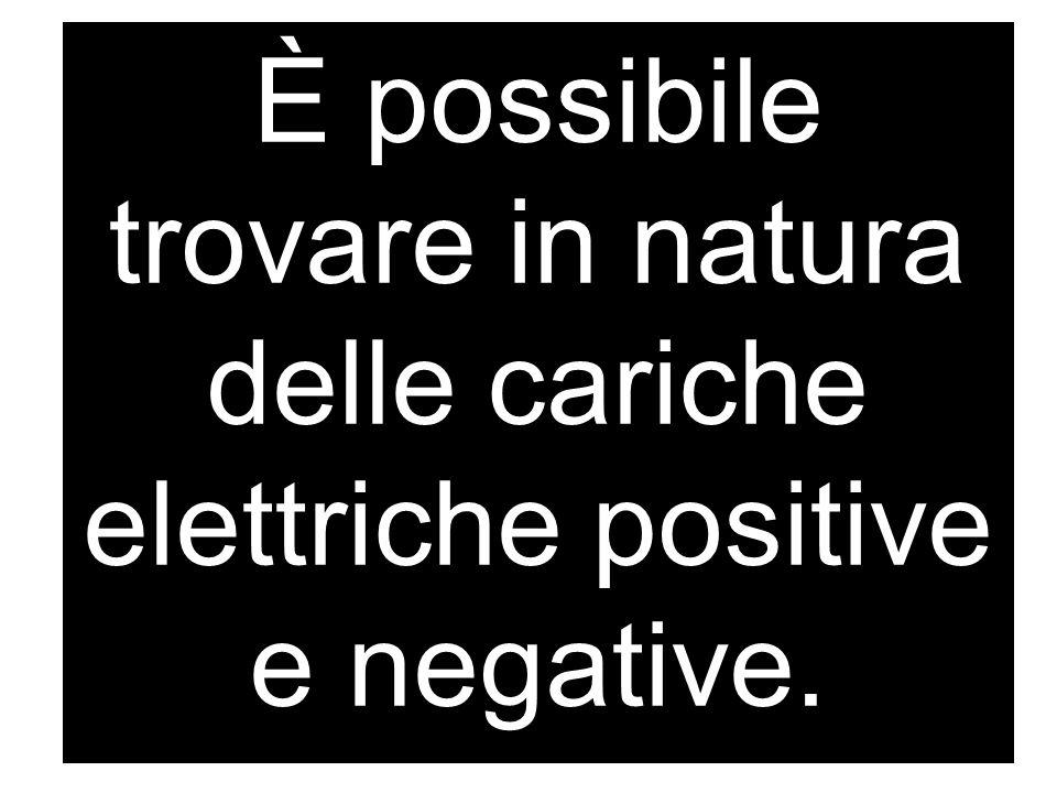 È possibile trovare in natura delle cariche elettriche positive e negative.