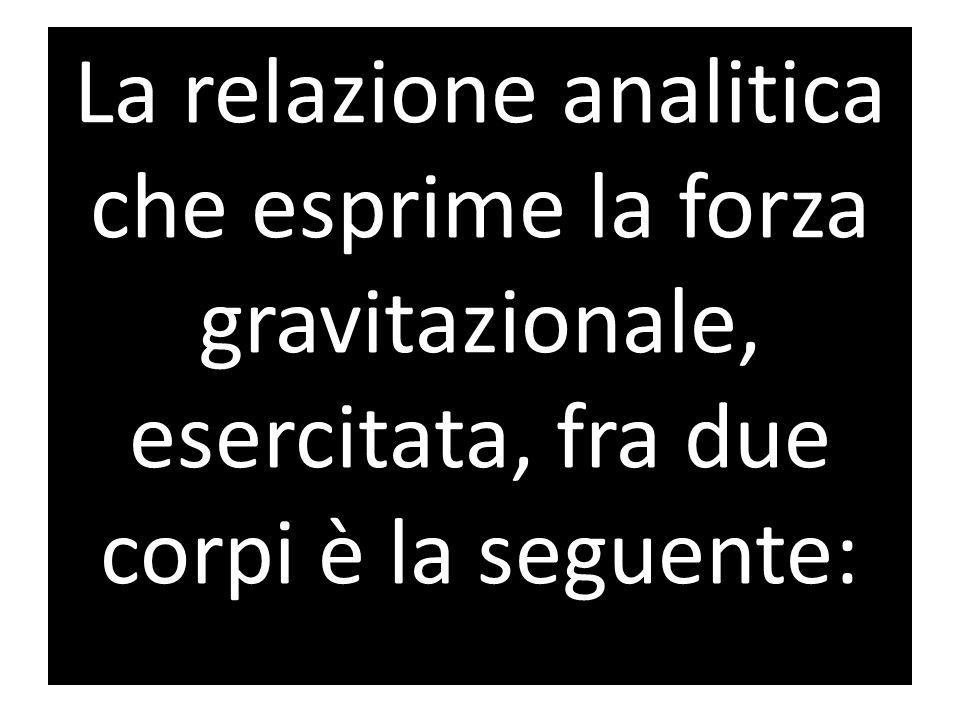 La relazione analitica che esprime la forza gravitazionale, esercitata, fra due corpi è la seguente: