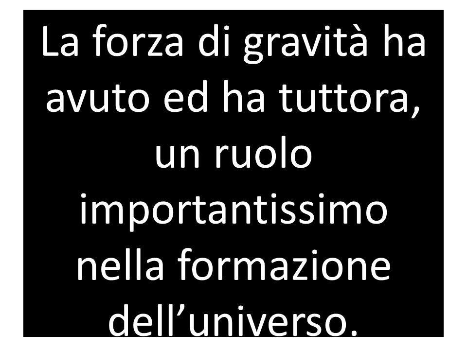 La forza di gravità ha avuto ed ha tuttora, un ruolo importantissimo nella formazione dell'universo.
