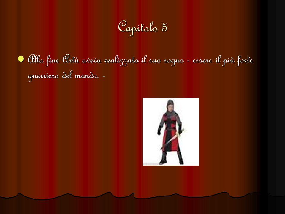 Capitolo 5 Alla fine Artù aveva realizzato il suo sogno - essere il più forte guerriero del mondo.