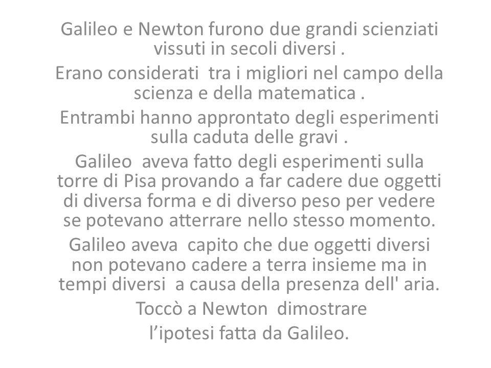 Galileo e Newton furono due grandi scienziati vissuti in secoli diversi. Erano considerati tra i migliori nel campo della scienza e della matematica.