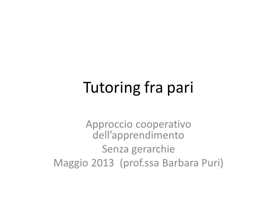 Tutoring fra pari Approccio cooperativo dell'apprendimento Senza gerarchie Maggio 2013 (prof.ssa Barbara Puri)
