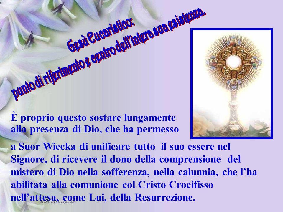 È proprio questo sostare lungamente alla presenza di Dio, che ha permesso a Suor Wiecka di unificare tutto il suo essere nel Signore, di ricevere il d