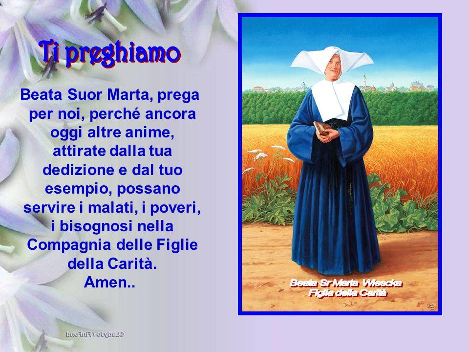 Beata Suor Marta, prega per noi, perché ancora oggi altre anime, attirate dalla tua dedizione e dal tuo esempio, possano servire i malati, i poveri, i