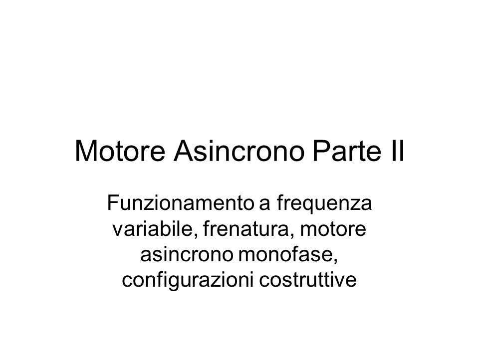Motore Asincrono Parte II Funzionamento a frequenza variabile, frenatura, motore asincrono monofase, configurazioni costruttive