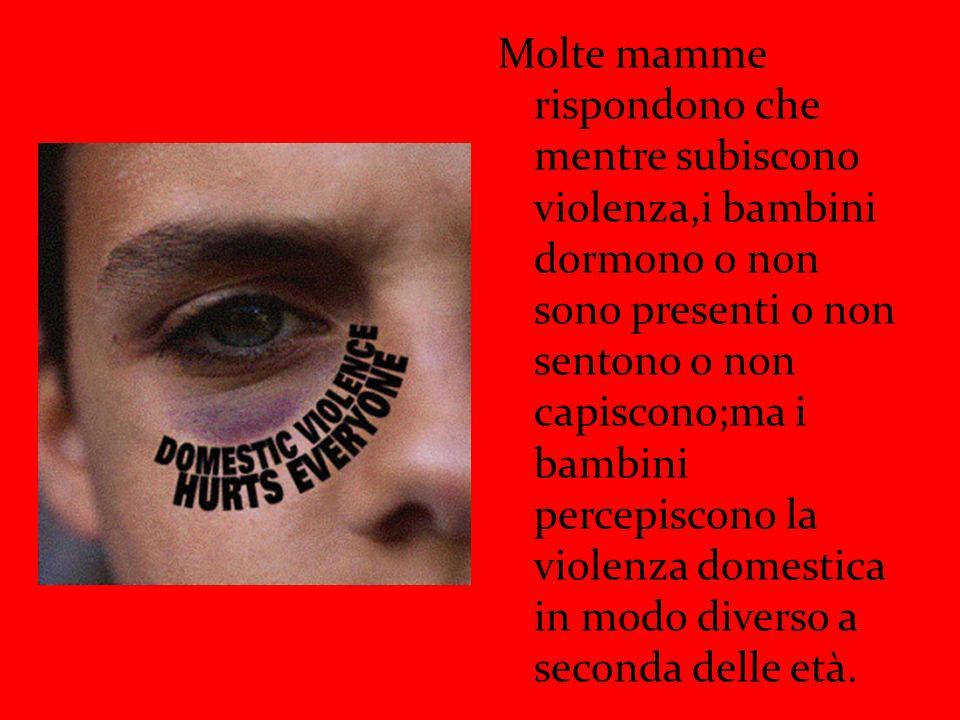 Molte mamme rispondono che mentre subiscono violenza,i bambini dormono o non sono presenti o non sentono o non capiscono;ma i bambini percepiscono la