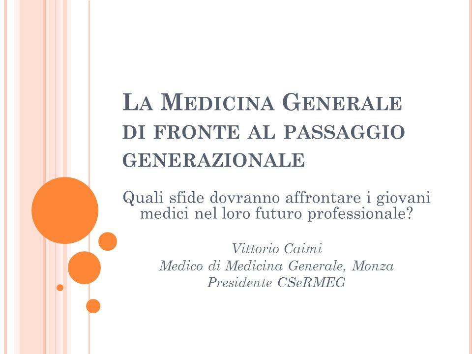 L A M EDICINA G ENERALE DI FRONTE AL PASSAGGIO GENERAZIONALE Quali sfide dovranno affrontare i giovani medici nel loro futuro professionale? Vittorio