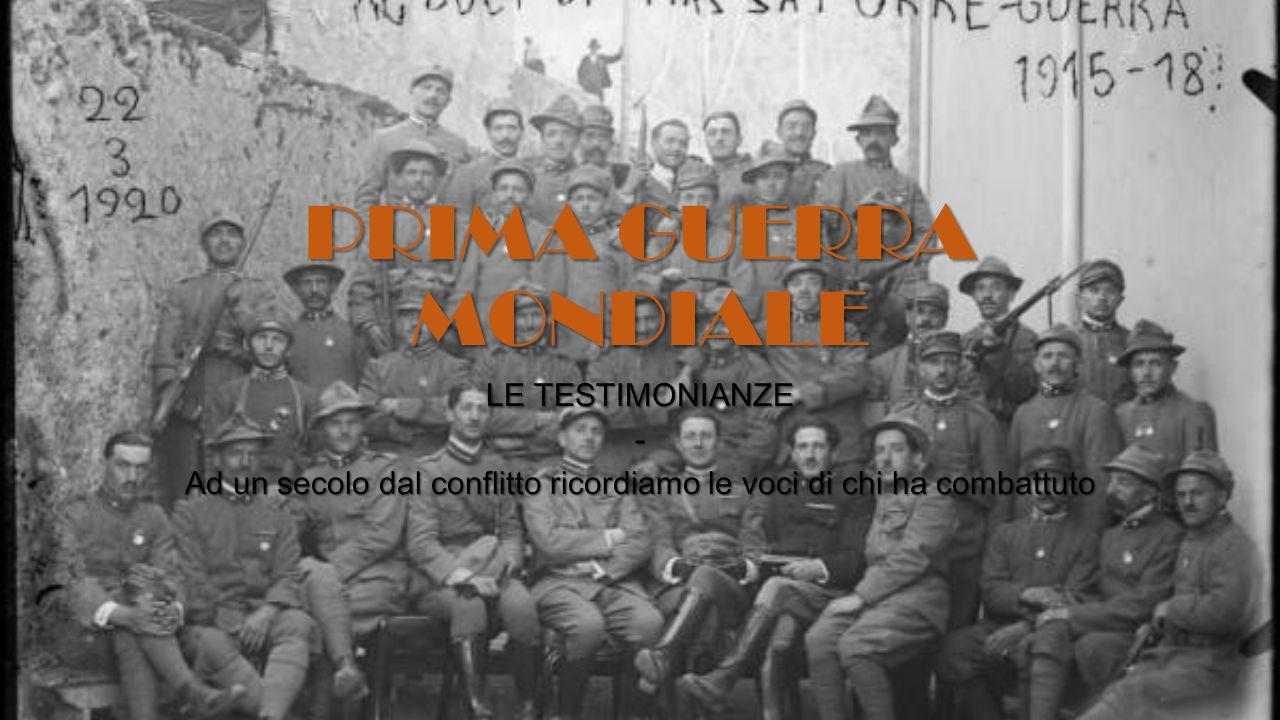 PRIMA GUERRA MONDIALE LE TESTIMONIANZE - Ad un secolo dal conflitto ricordiamo le voci di chi ha combattuto