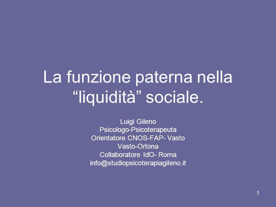 """1 La funzione paterna nella """"liquidità"""" sociale. Luigi Gileno Psicologo-Psicoterapeuta Orientatore CNOS-FAP- Vasto Vasto-Ortona Collaboratore IdO- Rom"""