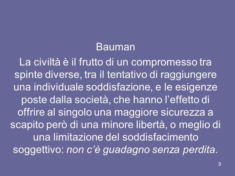 3 Bauman La civiltà è il frutto di un compromesso tra spinte diverse, tra il tentativo di raggiungere una individuale soddisfazione, e le esigenze pos