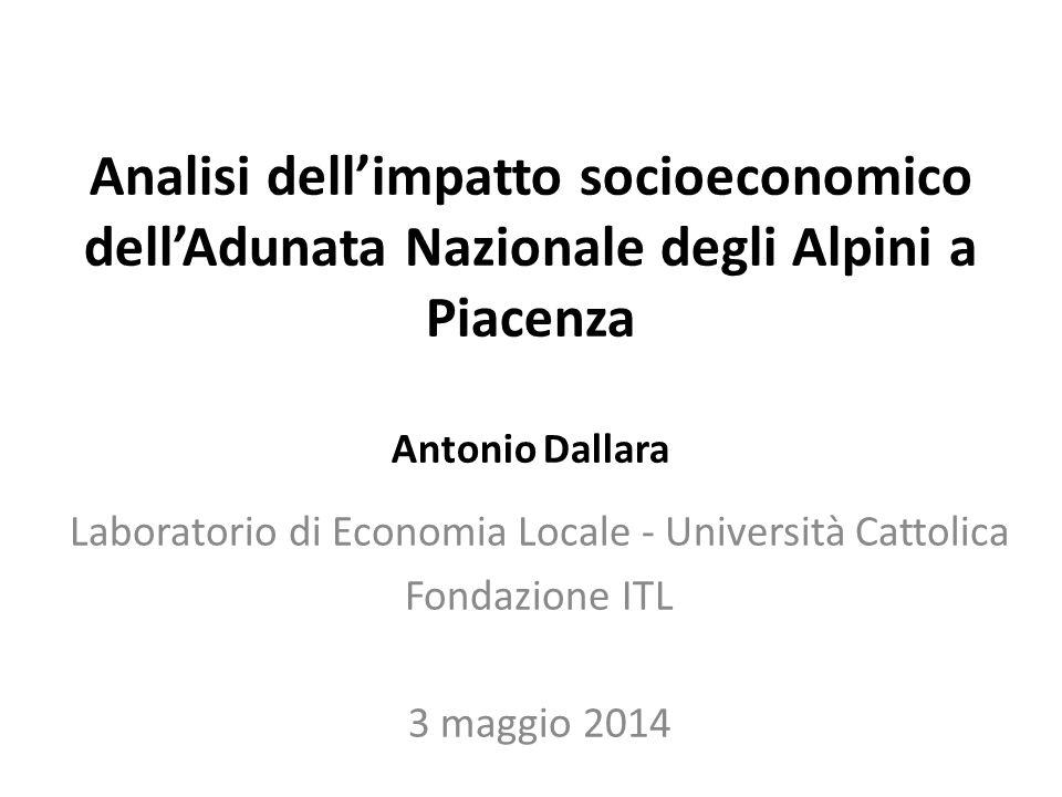 Analisi dell'impatto socioeconomico dell'Adunata Nazionale degli Alpini a Piacenza Antonio Dallara Laboratorio di Economia Locale - Università Cattolica Fondazione ITL 3 maggio 2014