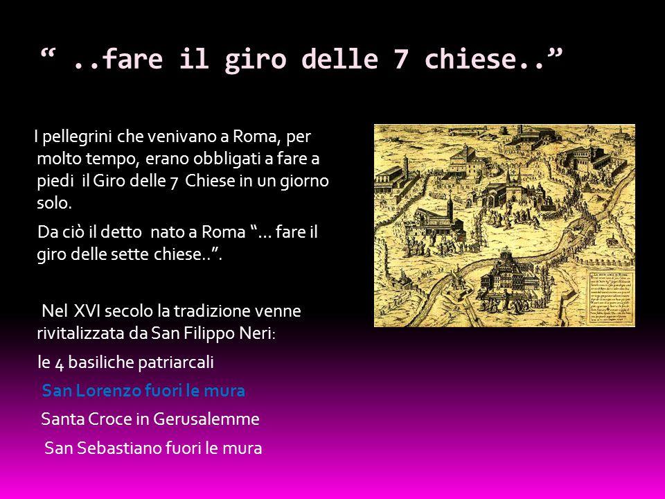 """""""..fare il giro delle 7 chiese.."""" I pellegrini che venivano a Roma, per molto tempo, erano obbligati a fare a piedi il Giro delle 7 Chiese in un giorn"""