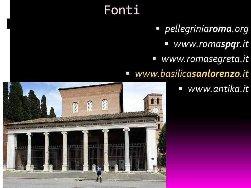 Fonti  pellegriniaroma.org  www.romaspqr.it  www.romasegreta.it  www.basilicasanlorenzo.it www.basilicasanlorenzo.it  www.antika.it