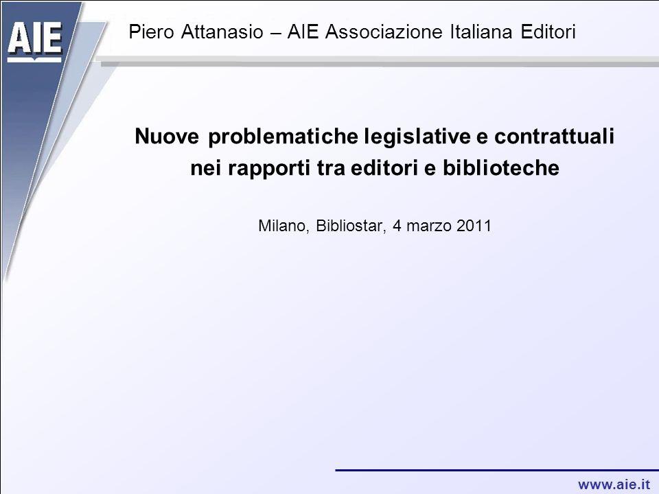 www.aie.it Piero Attanasio – AIE Associazione Italiana Editori Nuove problematiche legislative e contrattuali nei rapporti tra editori e biblioteche Milano, Bibliostar, 4 marzo 2011