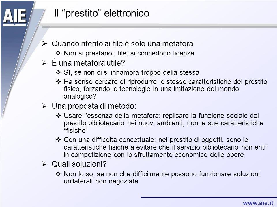 www.aie.it Il prestito elettronico  Quando riferito ai file è solo una metafora  Non si prestano i file: si concedono licenze  È una metafora utile.