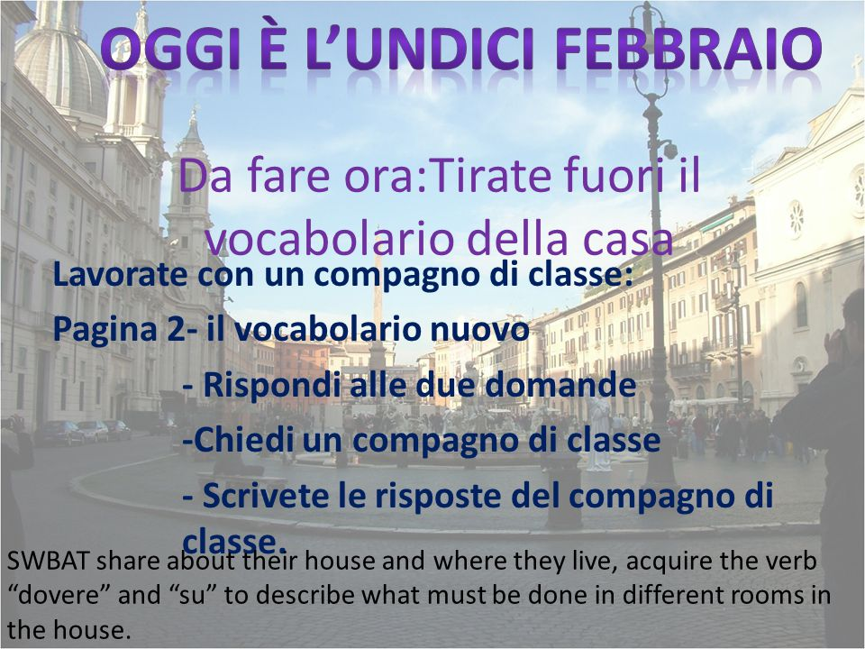 Ripassiamo il compito Pagina DD parte D, pagina JJ – Leggiamo and answer 1-5 (in English) SWBAT share about their house and where they live, acquire the verb dovere and su to describe what must be done in different rooms in the house.