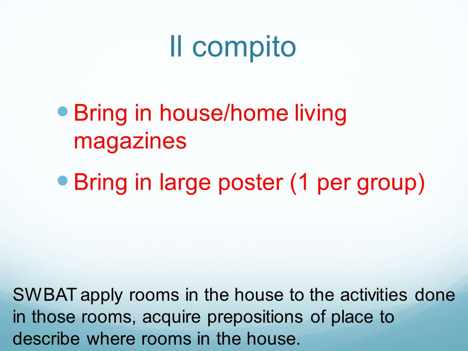 Il compito Bring in house/home living magazines Bring in large poster (1 per group) SWBAT apply rooms in the house to the activities done in those rooms, acquire prepositions of place to describe where rooms in the house.