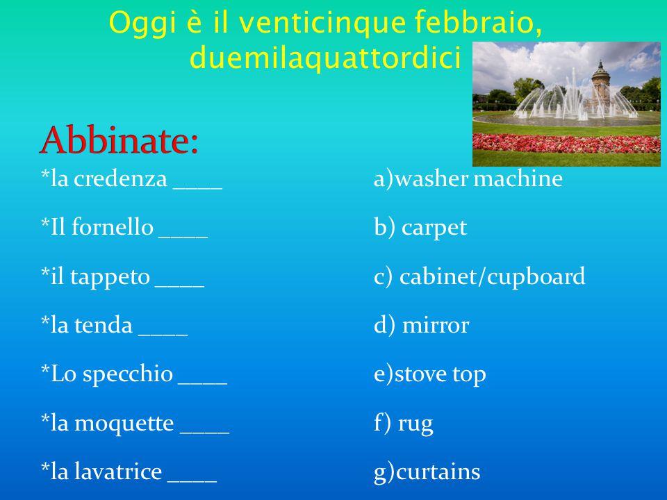 *la credenza ____a)washer machine *Il fornello ____b) carpet *il tappeto ____c) cabinet/cupboard *la tenda ____d) mirror *Lo specchio ____e)stove top