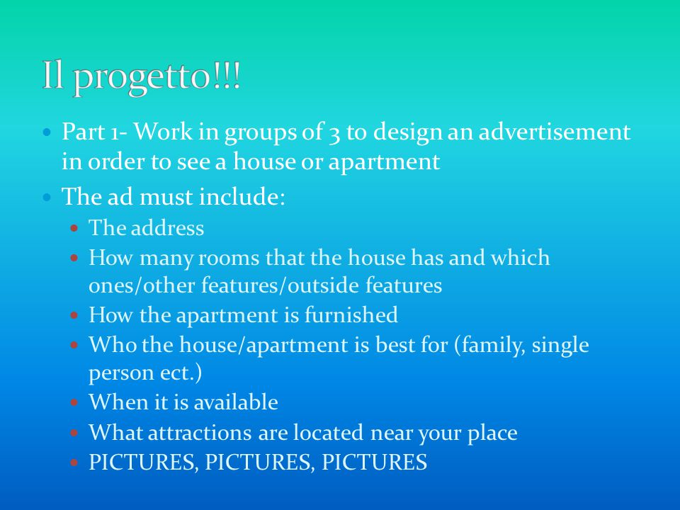 Part 1- Work in groups of 3 to design an advertisement in order to see a house or apartment The ad must include: The address How many rooms that the house has and which ones/other features/outside features How the apartment is furnished Who the house/apartment is best for (family, single person ect.) When it is available What attractions are located near your place PICTURES, PICTURES, PICTURES