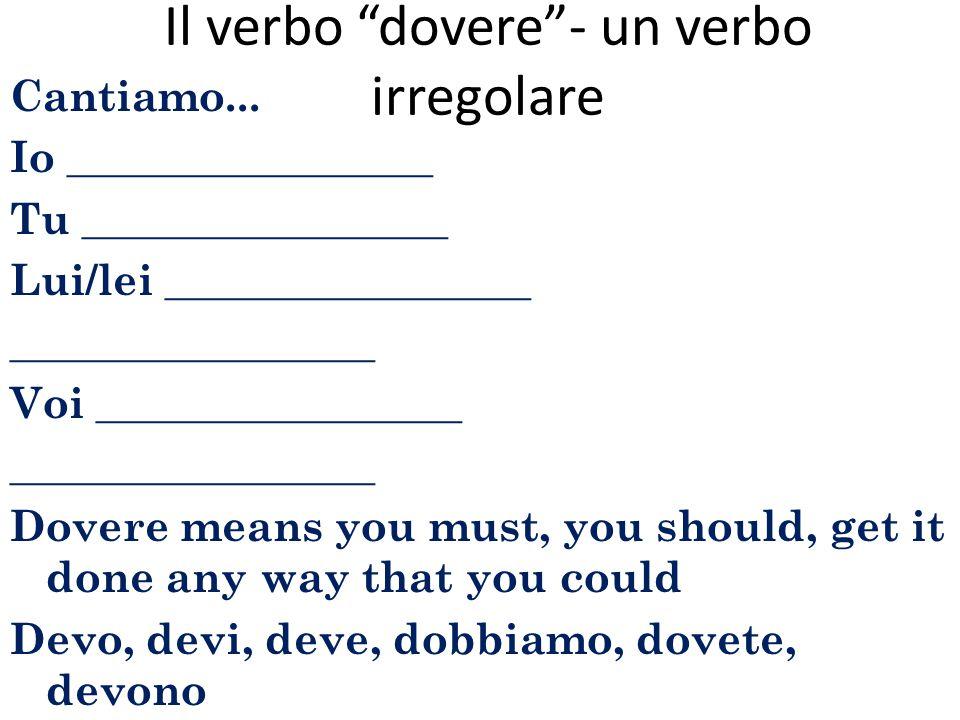 """Il verbo """"dovere""""- un verbo irregolare Cantiamo... Io _________________ Tu _________________ Lui/lei _________________ _________________ Voi _________"""