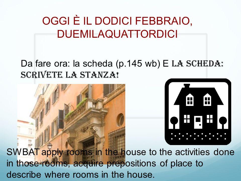OGGI È IL DODICI FEBBRAIO, DUEMILAQUATTORDICI Da fare ora: la scheda (p.145 wb) E la scheda: Scrivete la stanza! SWBAT apply rooms in the house to the