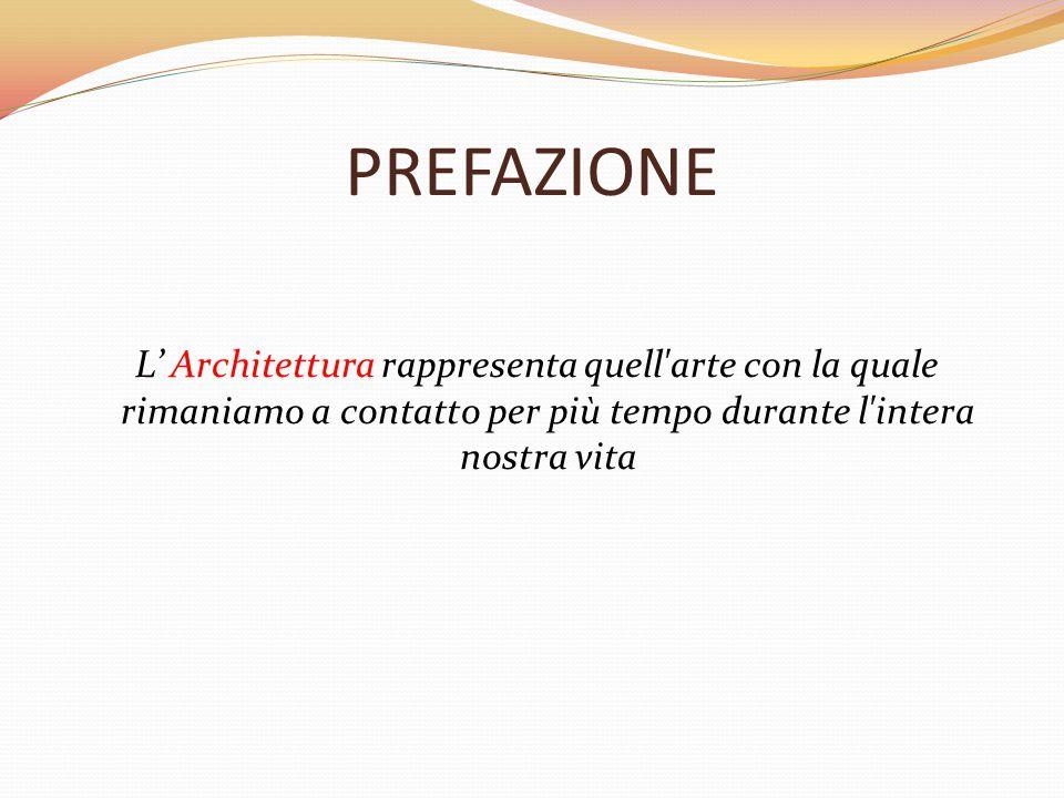 PREFAZIONE L' Architettura rappresenta quell'arte con la quale rimaniamo a contatto per più tempo durante l'intera nostra vita