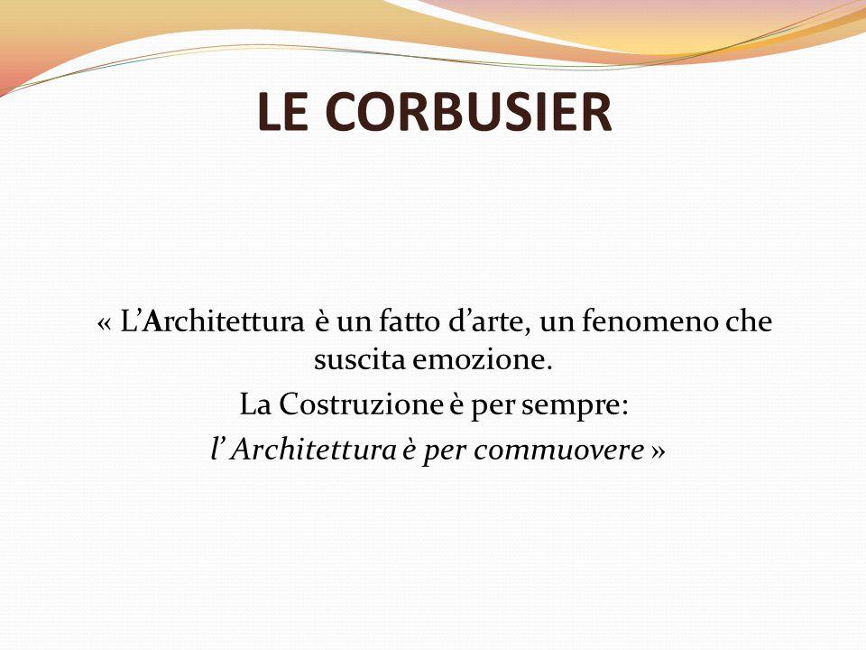 LE CORBUSIER « L'Architettura è un fatto d'arte, un fenomeno che suscita emozione. La Costruzione è per sempre: l' Architettura è per commuovere »