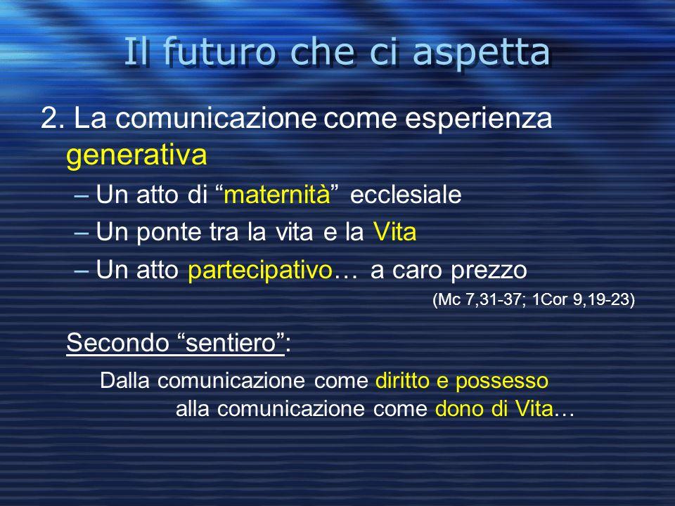 """Il futuro che ci aspetta 2. La comunicazione come esperienza generativa –Un atto di """"maternità"""" ecclesiale –Un ponte tra la vita e la Vita –Un atto pa"""