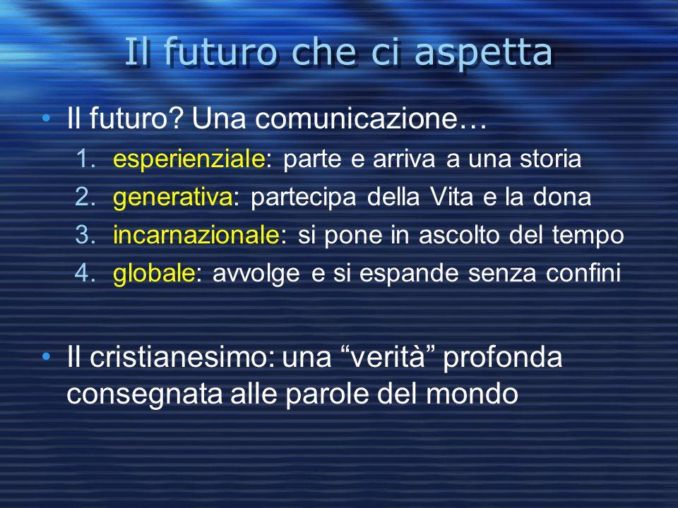 Il futuro che ci aspetta Il futuro? Una comunicazione… 1.esperienziale: parte e arriva a una storia 2.generativa: partecipa della Vita e la dona 3.inc