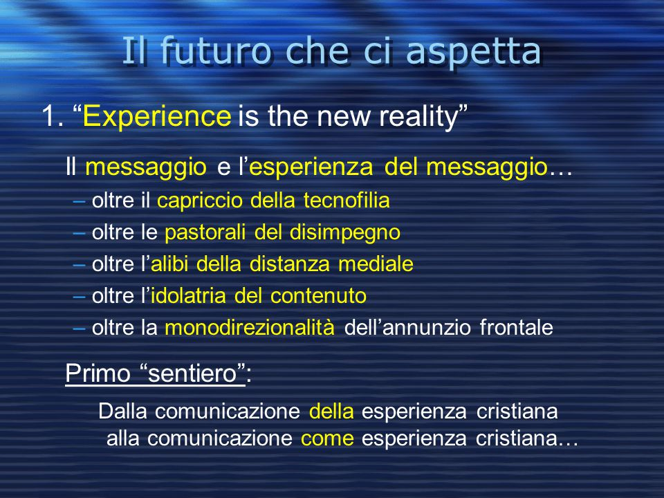 """Il futuro che ci aspetta Il futuro che ci aspetta 1. """"Experience is the new reality"""" Il messaggio e l'esperienza del messaggio… – oltre il capriccio d"""