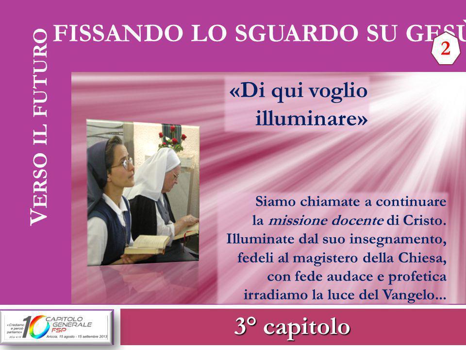 3° capitolo V ERSO IL FUTURO FISSANDO LO SGUARDO SU GESÙ 2 «Di qui voglio illuminare» Siamo chiamate a continuare la missione docente di Cristo. Illum