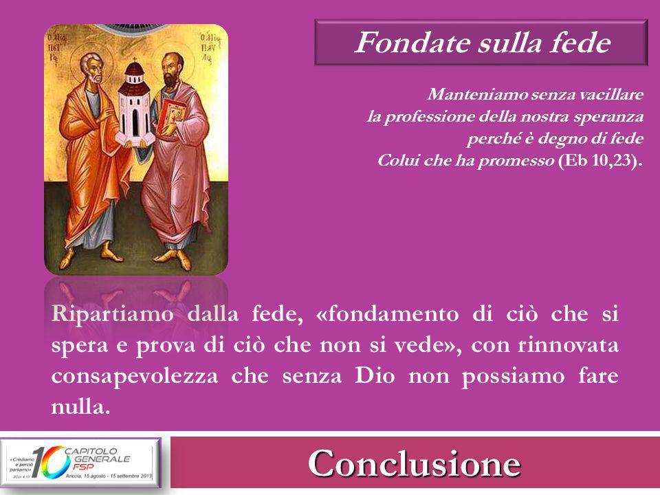Conclusione Fondate sulla fede Manteniamo senza vacillare la professione della nostra speranza perché è degno di fede Colui che ha promesso (Eb 10,23)