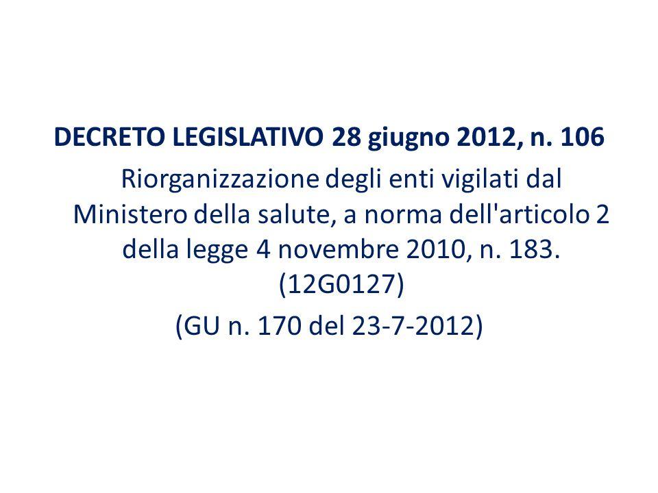 DECRETO LEGISLATIVO 28 giugno 2012, n. 106 Riorganizzazione degli enti vigilati dal Ministero della salute, a norma dell'articolo 2 della legge 4 nove