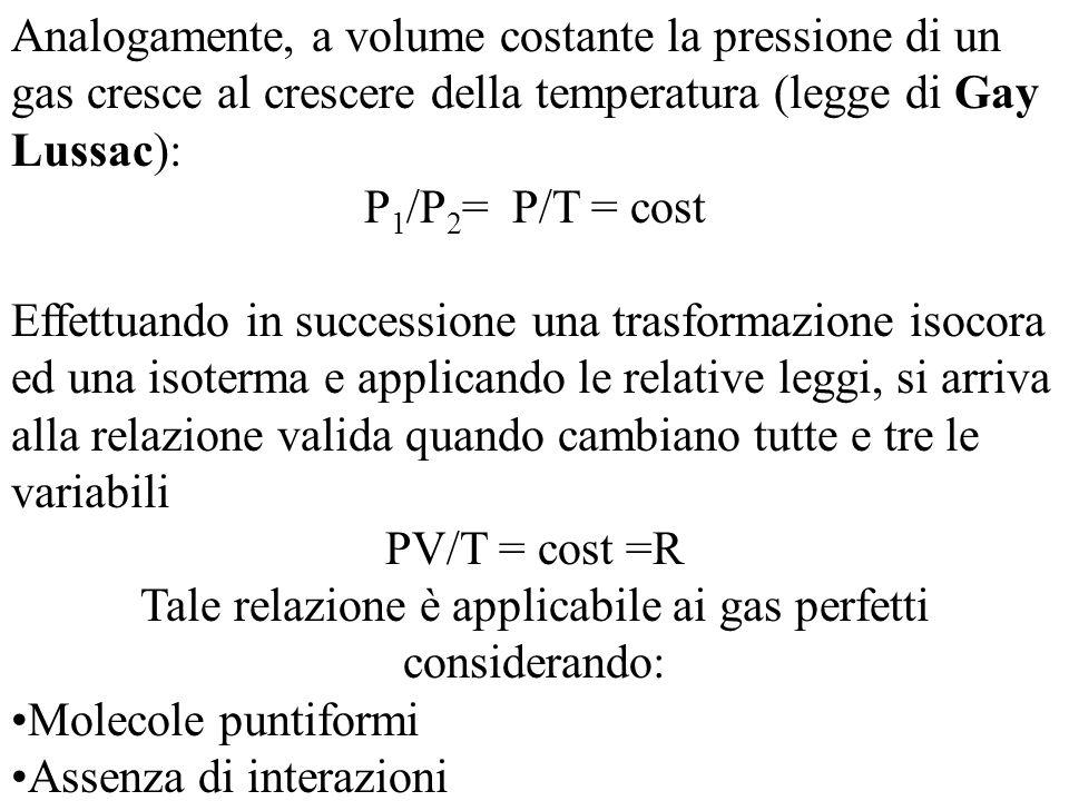 Analogamente, a volume costante la pressione di un gas cresce al crescere della temperatura (legge di Gay Lussac): P 1 /P 2 = P/T = cost Effettuando in successione una trasformazione isocora ed una isoterma e applicando le relative leggi, si arriva alla relazione valida quando cambiano tutte e tre le variabili PV/T = cost =R Tale relazione è applicabile ai gas perfetti considerando: Molecole puntiformi Assenza di interazioni