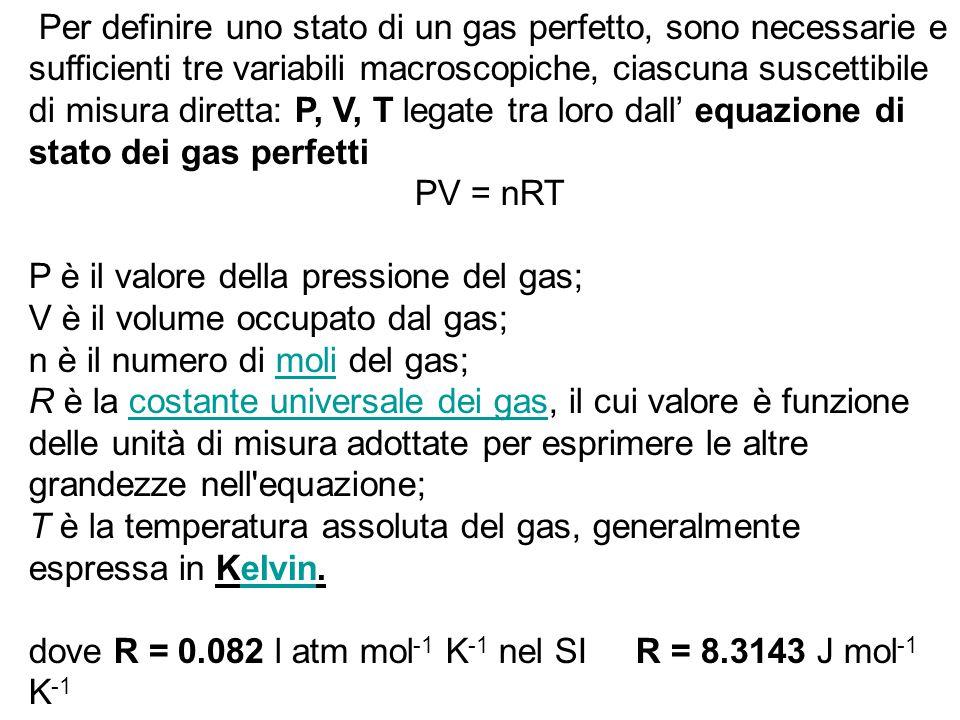 Per definire uno stato di un gas perfetto, sono necessarie e sufficienti tre variabili macroscopiche, ciascuna suscettibile di misura diretta: P, V, T legate tra loro dall' equazione di stato dei gas perfetti PV = nRT P è il valore della pressione del gas; V è il volume occupato dal gas; n è il numero di moli del gas;moli R è la costante universale dei gas, il cui valore è funzione delle unità di misura adottate per esprimere le altre grandezze nell equazione;costante universale dei gas T è la temperatura assoluta del gas, generalmente espressa in Kelvin.elvin dove R = 0.082 l atm mol -1 K -1 nel SI R = 8.3143 J mol -1 K -1
