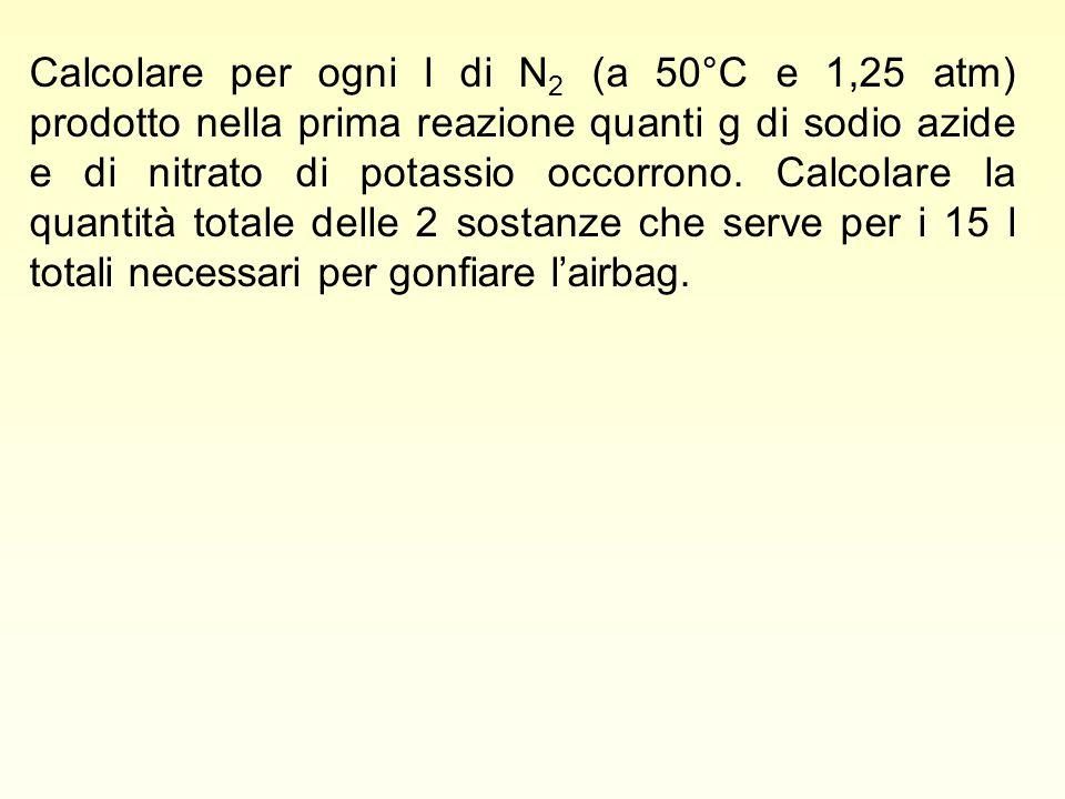 Calcolare per ogni l di N 2 (a 50°C e 1,25 atm) prodotto nella prima reazione quanti g di sodio azide e di nitrato di potassio occorrono. Calcolare la