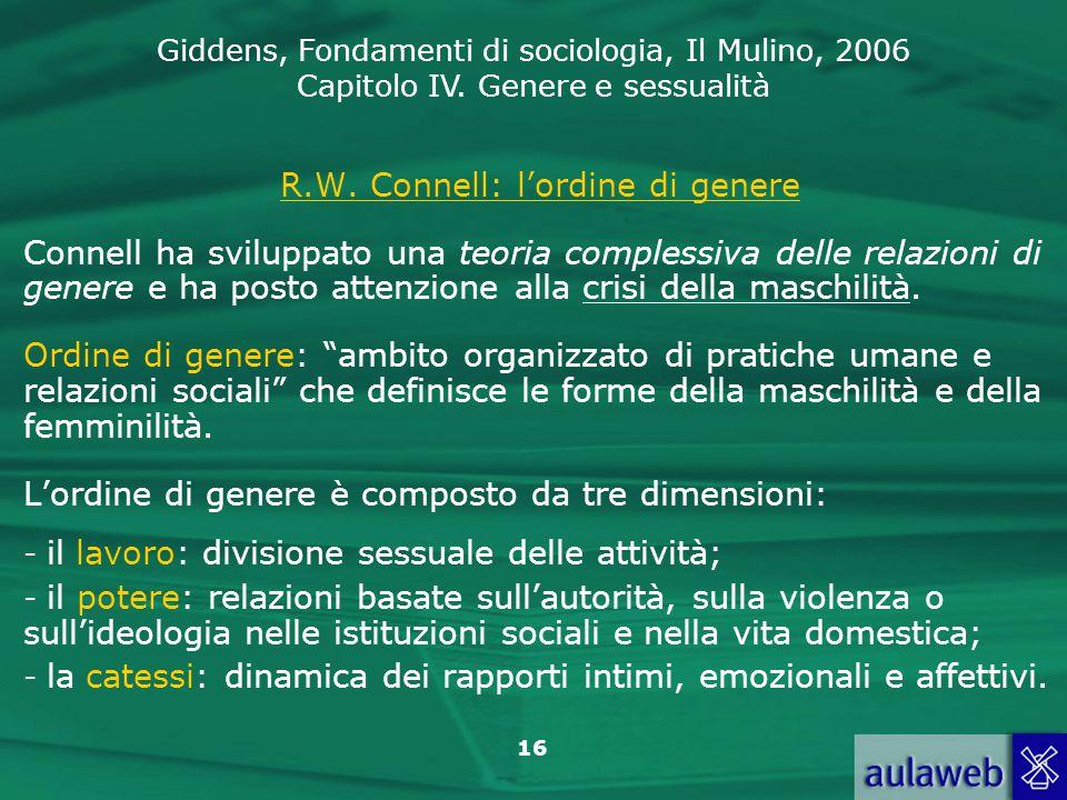 Giddens, Fondamenti di sociologia, Il Mulino, 2006 Capitolo IV. Genere e sessualità 16 R.W. Connell: l'ordine di genere Connell ha sviluppato una teor