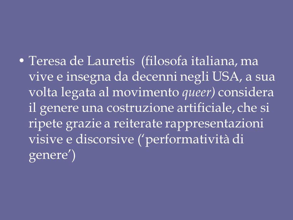 Teresa de Lauretis (filosofa italiana, ma vive e insegna da decenni negli USA, a sua volta legata al movimento queer) considera il genere una costruzi