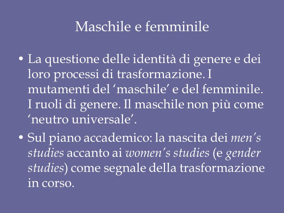 Maschile e femminile La questione delle identità di genere e dei loro processi di trasformazione. I mutamenti del 'maschile' e del femminile. I ruoli