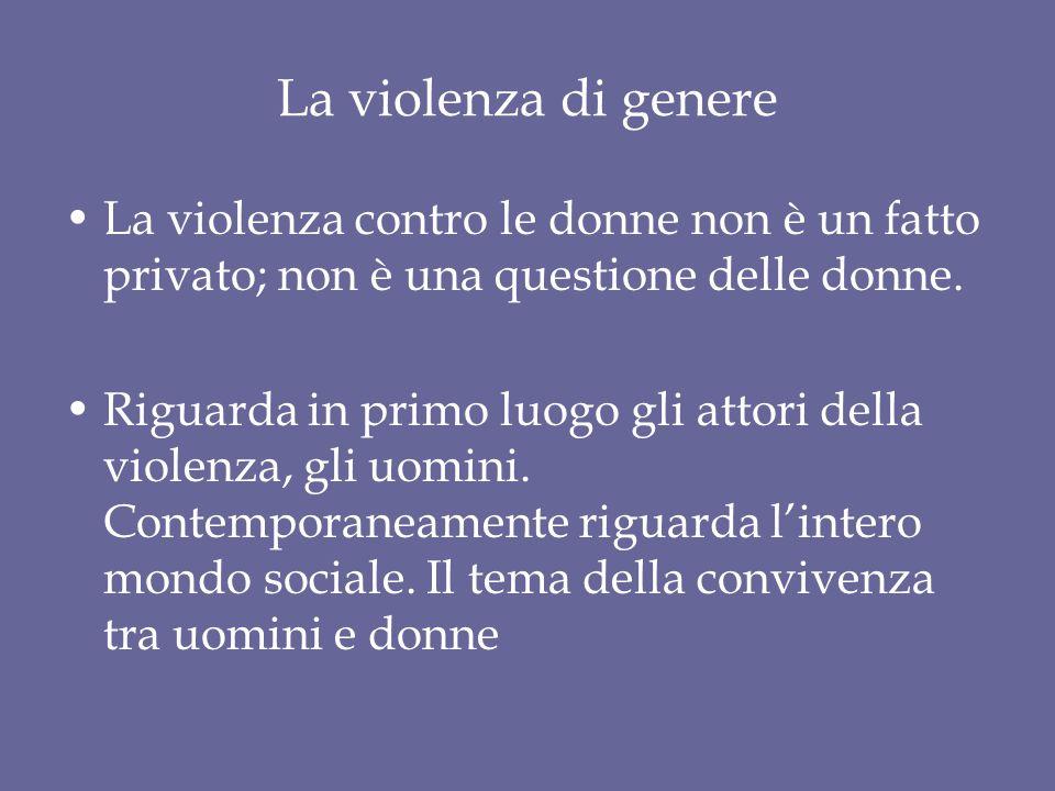 La violenza di genere La violenza contro le donne non è un fatto privato; non è una questione delle donne. Riguarda in primo luogo gli attori della vi