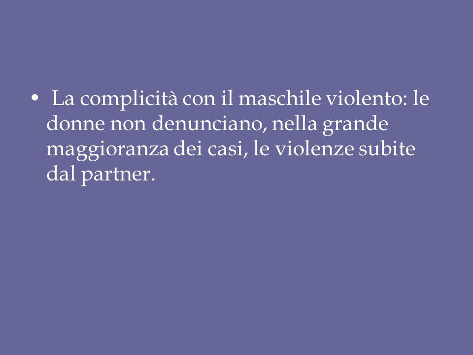 La complicità con il maschile violento: le donne non denunciano, nella grande maggioranza dei casi, le violenze subite dal partner.