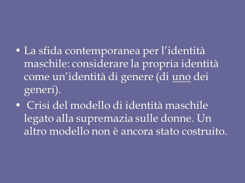 La sfida contemporanea per l'identità maschile: considerare la propria identità come un'identità di genere (di uno dei generi). Crisi del modello di i