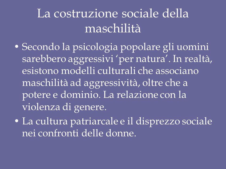 La costruzione sociale della maschilità Secondo la psicologia popolare gli uomini sarebbero aggressivi 'per natura'. In realtà, esistono modelli cultu