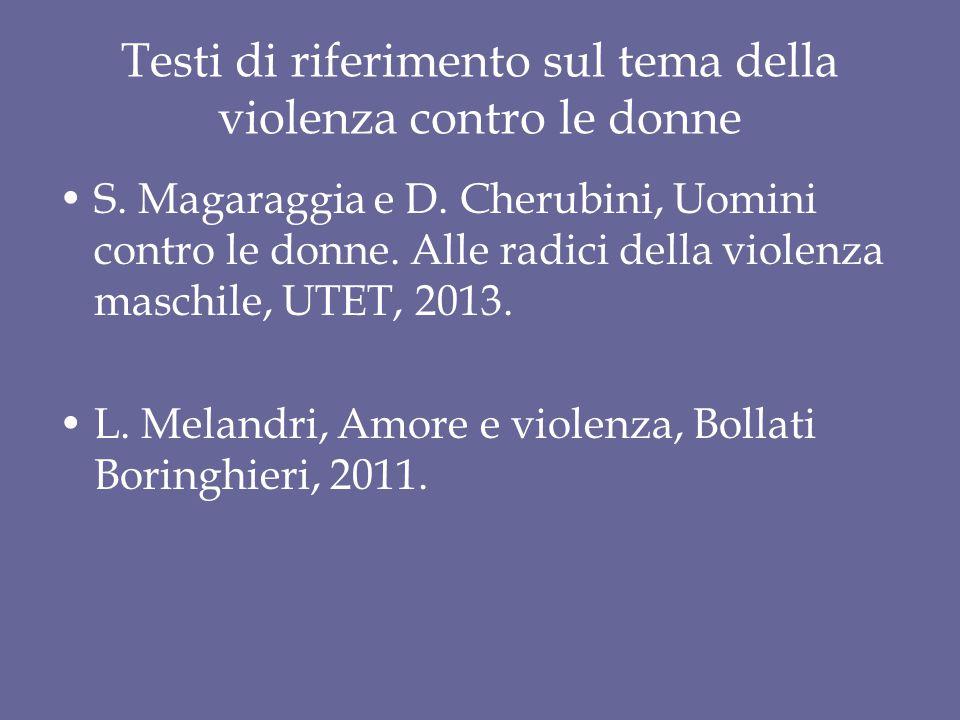 Testi di riferimento sul tema della violenza contro le donne S. Magaraggia e D. Cherubini, Uomini contro le donne. Alle radici della violenza maschile